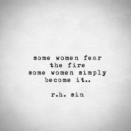 Fire, Women, and Fear: some women fear  the fire  some women simply  become it..  r.h. sin