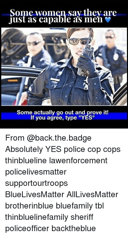 """Copping: Some women say thev are  Just as capable as men  Some actually go out and prove it!  If you agree, type """"YES"""" From @back.the.badge Absolutely YES police cop cops thinblueline lawenforcement policelivesmatter supportourtroops BlueLivesMatter AllLivesMatter brotherinblue bluefamily tbl thinbluelinefamily sheriff policeofficer backtheblue"""