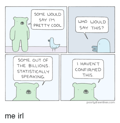 Cool, Irl, and Me IRL: SOME WOULD  SAT IM  PRETTY COOL  WHO WOULD  SAY THIS?  SOME. OUT OF  THE BILLIONS  STATISTICALLY  SPEAKING  HAVEN'T  CONFIRMED  THIS  poorlydrawnlines.com me irl