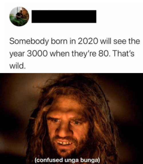 Theyre: Somebody born in 2020 will see the  year 3000 when they're 80. That's  wild.  (confused unga bunga)