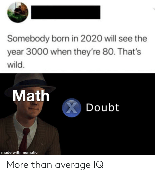 Doubt: Somebody born in 2020 will see the  year 3000 when they're 80. That's  wild.  Math  X Doubt  made with mematic More than average IQ