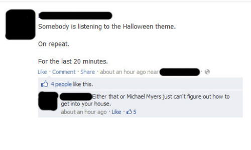 20 Minutes: Somebody is listening to the Halloween theme.  On repeat.  For the last 20 minutes.  Like Comment Share about an hour ago near  4 people like this.  Either that or Michael Myers just can't fiqure out how to  get into your house.  about an hour ago Like 5
