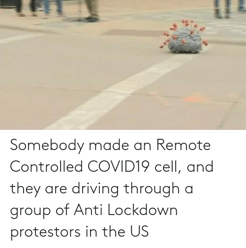 Driving: Somebody made an Remote Controlled COVID19 cell, and they are driving through a group of Anti Lockdown protestors in the US