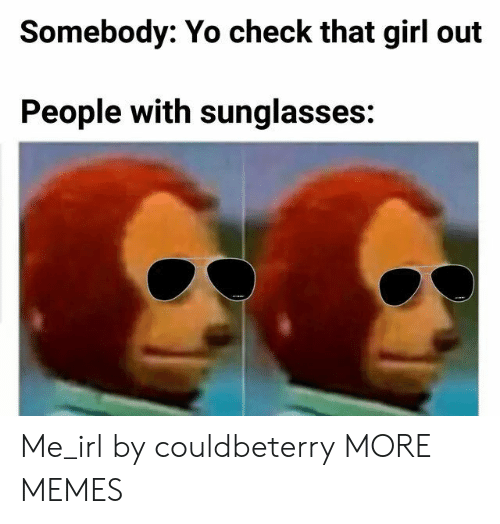 Dank, Memes, and Target: Somebody: Yo check that girl out  People with sunglasses: Me_irl by couldbeterry MORE MEMES