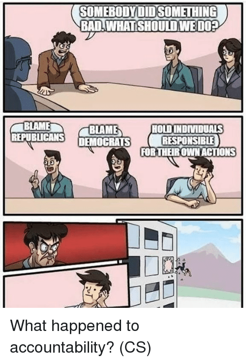 Bad, Memes, and 🤖: SOMEBODYDIDSOMETHING  BAD IWHATSHOULD WEDOP  BLAME  REPUBLICANS DEMOCRATS  HOLDINDIMIDUALS  RESPONSIBLE)  FORTHEIROWNACTIONS  ど. What happened to accountability? (CS)