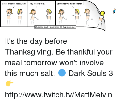 Memes, Twitch, and Cyanide and Happiness: Somebody's back there!  Great practice today, Kat  Hey what's this?  Cyanide and Happiness 9 Explosm.net It's the day before Thanksgiving. Be thankful your meal tomorrow won't involve this much salt.  🔵 Dark Souls 3 👉 http://www.twitch.tv/MattMelvin