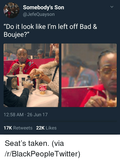 """Boujee: Somebody's Son  aJefeQuaysorn  """"Do it look like I'm left off Bad &  Boujee?""""  12:58 AM 26 Jun 17  17K Retweets 22K Likes <p>Seat&rsquo;s taken. (via /r/BlackPeopleTwitter)</p>"""