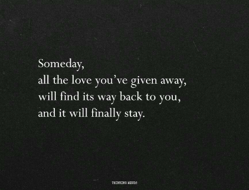Love, All The, and Back: Someday,  all the love you've given away,  will find its way back to you,  and it will finally stay.  THINKING MINDS