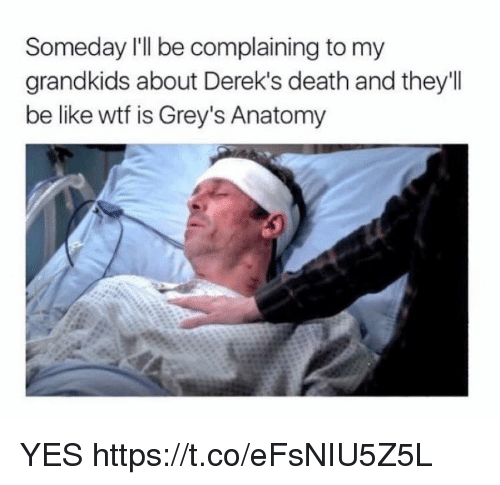 Be Like, Memes, and Wtf: Someday I'll be complaining to my  grandkids about Derek's death and they'I  be like wtf is Grey's Anatomy YES https://t.co/eFsNIU5Z5L