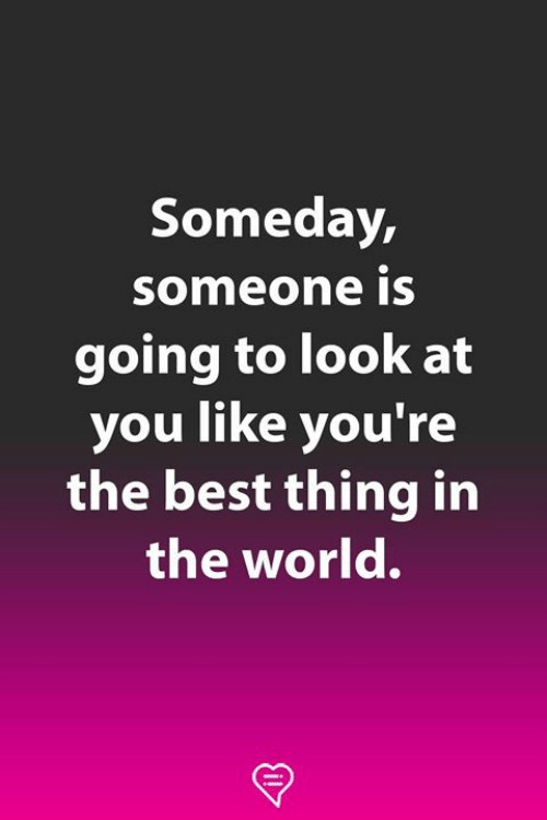 Memes, Best, and World: Someday,  someone iS  going to look at  you like you're  the best thing in  the world.