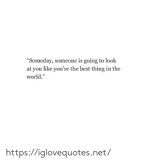 "Going: ""Someday, someone is going to look  at you like you're the best thing in the  world."" https://iglovequotes.net/"
