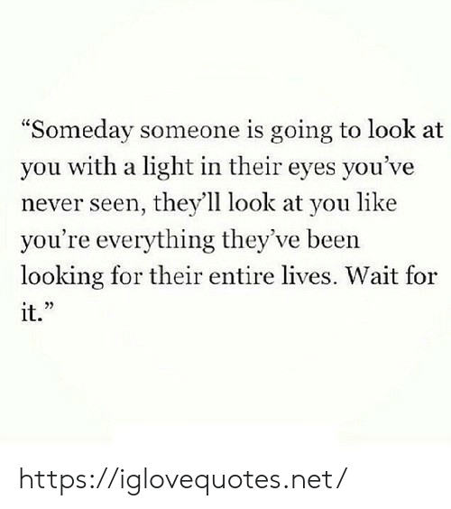 "Never, Been, and Net: ""Someday someone is going to look at  you with a light in their eyes you've  never seen, they'll look at you like  you're everything they've been  looking for their entire lives. Wait for  it."" https://iglovequotes.net/"