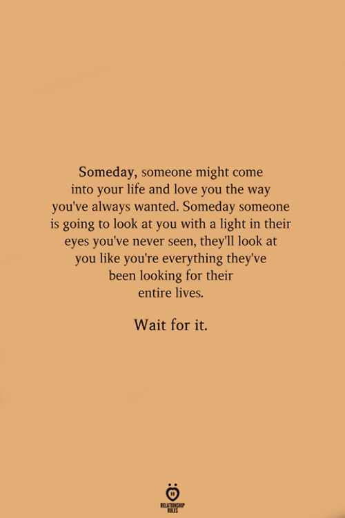 Life, Love, and Never: Someday, someone might come  into your life and love you the way  you've always wanted. Someday someone  is going to look at you with a light in their  eyes you've never seen, they'll look at  you like you're everything they've  been looking for their  entire lives.  Wait for it.  RELATIONGHIP
