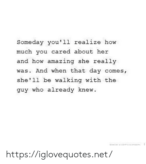 Amazing, How, and Shell: Someday you'11 realize how  much you cared about her  and how amazing she really  was. And when that day comes,  she'll be walking with the  guy who already knew.  ERiSUANDR https://iglovequotes.net/
