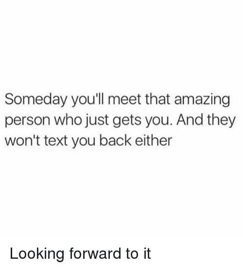 Dank, Text, and Amazing: Someday youll meet that amazing  person who just gets you. And they  won't text you back either Looking forward to it