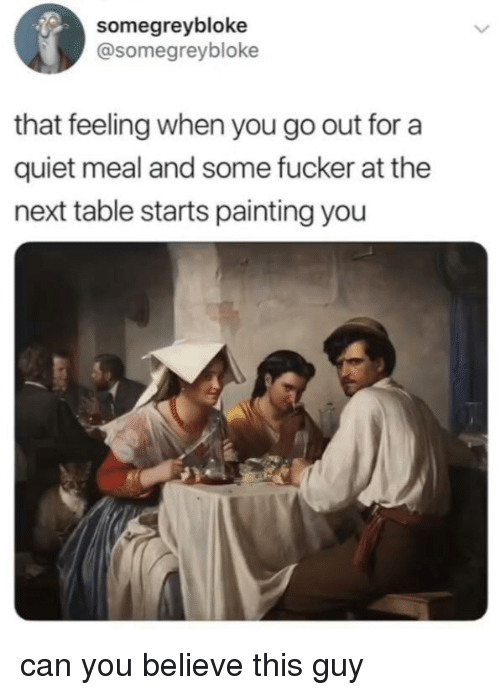 Quiet, That Feeling When, and Table: somegreybloke  @somegreybloke  that feeling when you go out for a  quiet meal and some fucker at the  next table starts painting you can you believe this guy
