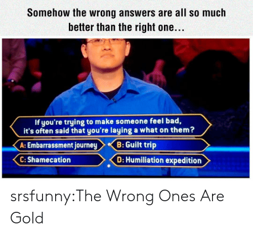 Bad, Tumblr, and Blog: Somehow the wrong answers are all so much  better than the right one...  If you're trying to make someone feel bad,  it's often said that you're laying a what on them?  A: Embarrassment journeyB: Guilt trip  C: Shamecation  D: Humiliation expedition srsfunny:The Wrong Ones Are Gold