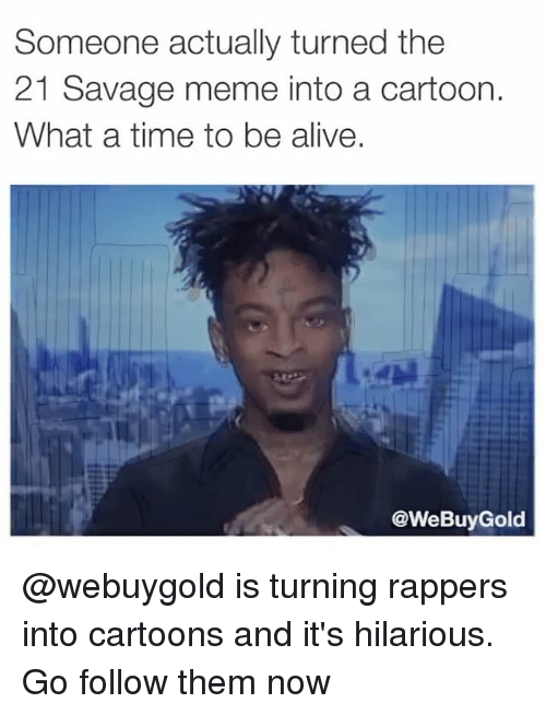 Alive, Meme, and Savage: Someone actually turned the  21 Savage meme into a cartoon.  What a time to be alive.  @WeBuyGold @webuygold is turning rappers into cartoons and it's hilarious. Go follow them now