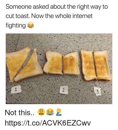 Internet, Memes, and Toast: Someone asked about the right way to  cut toast. Now the whole internet  fighting Not this.. 😩😂🤦♂️ https://t.co/ACVK6EZCwv