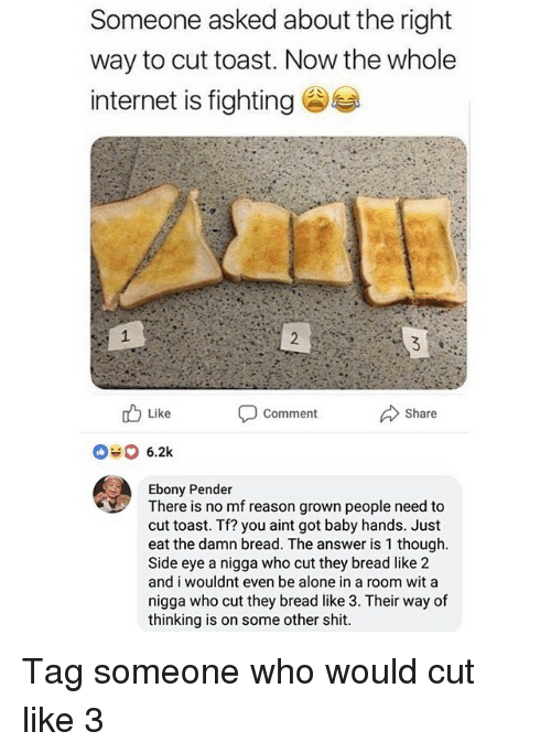Being Alone, Funny, and Internet: Someone asked about the right  way to cut toast. Now the whole  internet is fighting  Like  Comment  Share  6.2k  Ebony Pender  There is no mf reason grown people need to  cut toast. Tf? you aint got baby hands. Just  eat the damn bread. The answer is 1 though  Side eye a nigga who cut they bread like 2  and i wouldnt even be alone in a room wit a  nigga who cut they bread like 3. Their way of  thinking is on some other shit Tag someone who would cut like 3