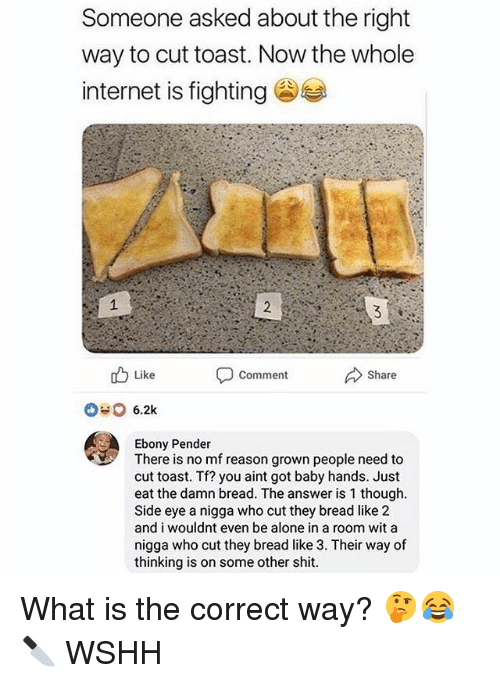 Being Alone, Internet, and Memes: Someone asked about the right  way to cut toast. Now the whole  internet is fighting  Like  Comment  Share  Ebony Pender  There is no mf reason grown people need to  cut toast. Tf? you aint got baby hands. Just  eat the damn bread. The answer is 1 though  Side eye a nigga who cut they bread like 2  and i wouldnt even be alone in a room wit a  nigga who cut they bread like 3. Their way of  thinking is on some other shit What is the correct way? 🤔😂🔪 WSHH