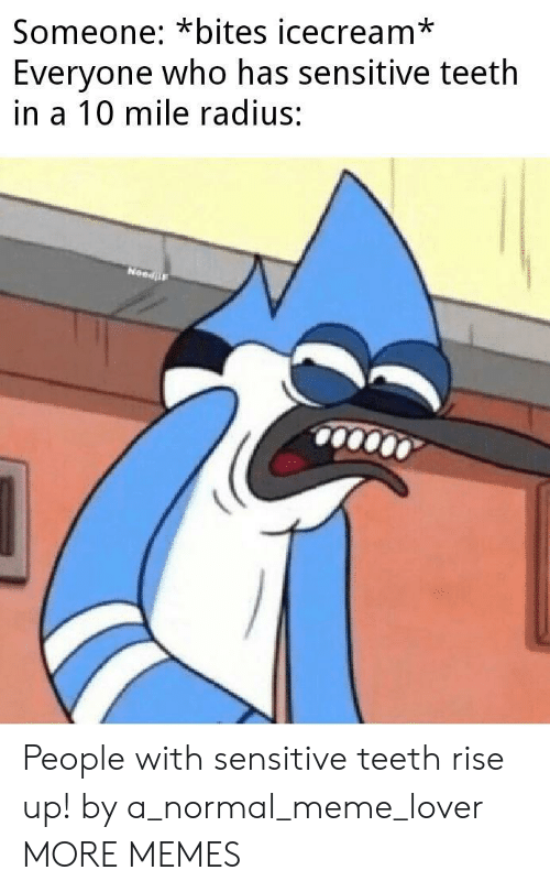 lover: Someone: *bites icecream*  Everyone who has sensitive teeth  in a 10 mile radius:  NeedF People with sensitive teeth rise up! by a_normal_meme_lover MORE MEMES