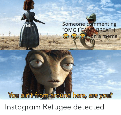 "refugee: Someone commenting  ""OMGICANBREATH  Ме  on a meme  You ain't from around here, are you? Instagram Refugee detected"