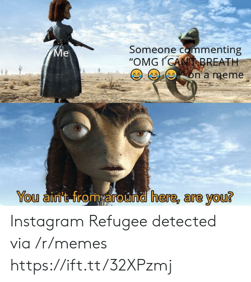 "refugee: Someone commenting  ""OMGICANBREATH  Ме  on a meme  You ain't from around here, are you? Instagram Refugee detected via /r/memes https://ift.tt/32XPzmj"