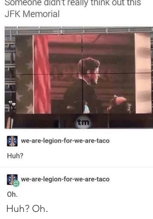 Huh, Jfk, and Legion: Someone didn't really thinkK out this  JFK Memorial  tm  we-are-legion-for-we-are-taco  Huh?  we-are-legion-for-we-are-taco  Oh Huh? Oh.