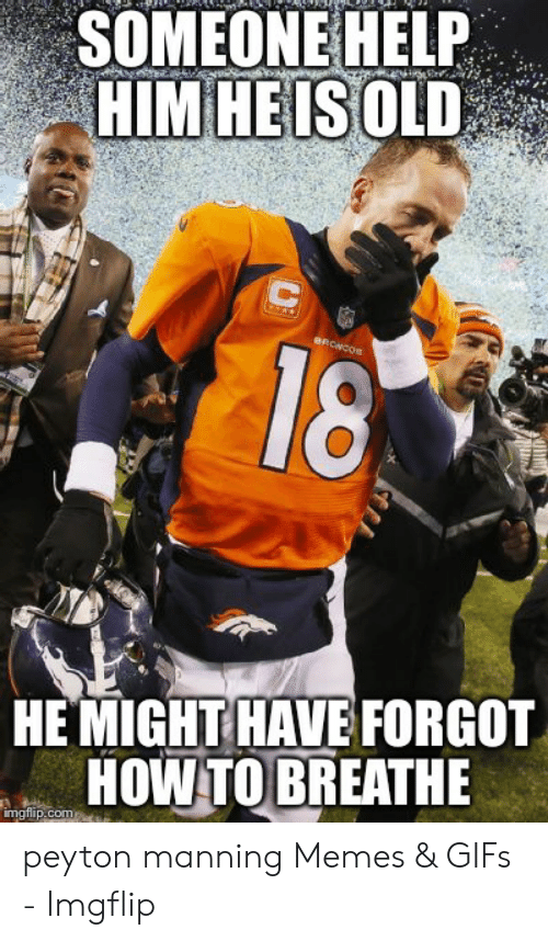 Peyton Manning Memes: SOMEONE HELP  HIM HEIS OLD  HE MIGHTHAVE FORGOT  HOW TO BREATHE peyton manning Memes & GIFs - Imgflip