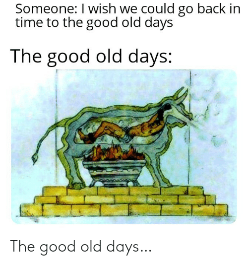 Good, Time, and Old: Someone: I wish we could go back in  time to the good old days  The good old days: The good old days…