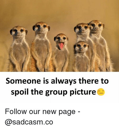 Spoiles: Someone is always there to  spoil the group picture Follow our new page - @sadcasm.co