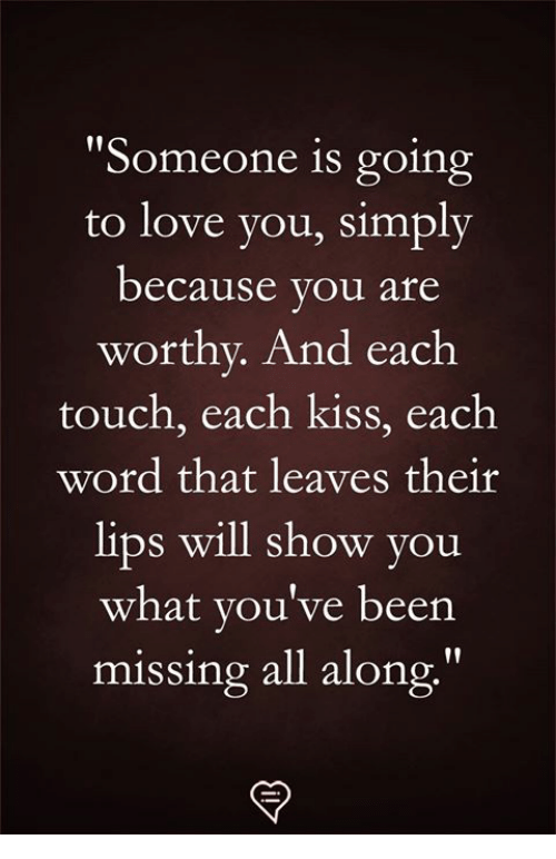 """Love, Memes, and Kiss: """"Someone is going  to love you, simply  because vou are  worthy. And each  touch, each kiss, each  word that leaves their  lips will show you  what you've beern  missing all along"""""""