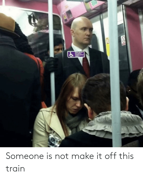 Train: Someone is not make it off this train