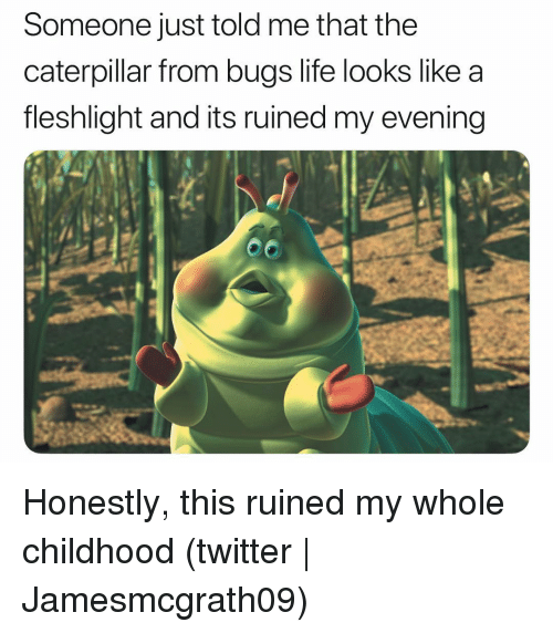 Life, Twitter, and Grindr: Someone just told me that the  caterpillar from bugs life looks like a  fleshlight and its ruined my evening Honestly, this ruined my whole childhood (twitter | Jamesmcgrath09)