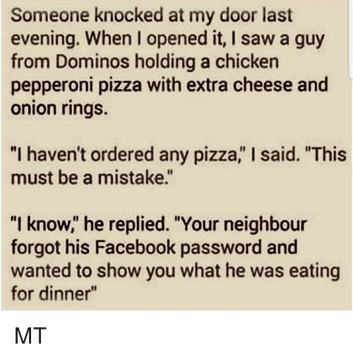 """Facebook, Memes, and Pizza: Someone knocked at my door last  evening. When I opened it, I saw a guy  from Dominos holding a chicken  pepperoni pizza with extra cheese and  onion rings.  """"I haven't ordered any pizza,"""" I said. """"This  must be a mistake.""""  """"I know,"""" he replied. """"Your neighbour  forgot his Facebook password and  wanted to show you what he was eating  for dinner"""" MT"""