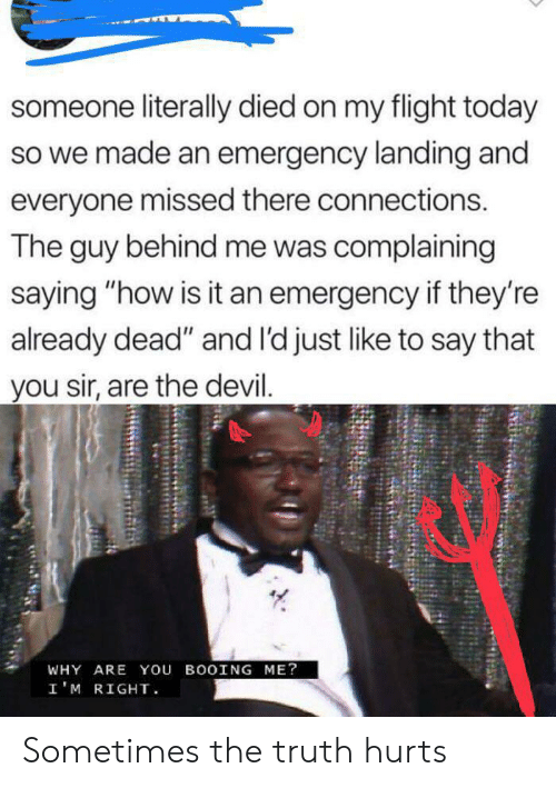 "Devil, Flight, and Today: someone literally died on my flight today  so we made an emergency landing and  everyone missed there connections.  The guy behind me was complaining  saying ""how is it an emergency if they're  already dead"" and l'd just like to say that  you sir, are the devil.  WHY ARE You BOOING ME?  I'M RIGHT Sometimes the truth hurts"