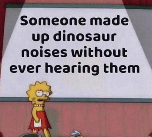 Dinosaur, Memes, and 🤖: Someone made  up dinosaur  noises without  ever hearing them