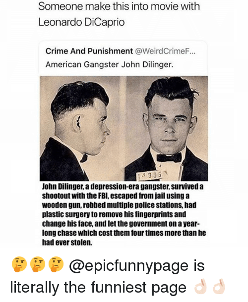 Crime, Fbi, and Jail: Someone make this into movie with  Leonardo DiCaprio  Crime And Punishment @WeirdCrimeF...  American Gangster John Dilinger.  14395  John Dilinger, a depression-era gangster, survived a  shootout with the FBI, escaped from jail using a  wooden gun, robbed multiple police stations, had  plastic surgery to remove his fingerprints and  change his face, and let the government on a year-  long chase which cost them four times more than he  had ever stolen. 🤔🤔🤔 @epicfunnypage is literally the funniest page 👌🏻👌🏻