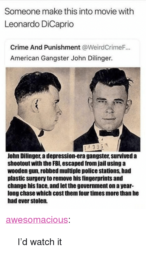 """Crime, Fbi, and Jail: Someone make this into movie with  Leonardo DiCaprio  Crime And Punishment @WeirdCrimeF.  American Gangster John Dilinger.  John Dilinger, a depression-era gangster, surviveda  shootout with the FBI, escaped from jail using a  wooden gun, robbed multiple police stations, had  plastic surgery to remove his fingerprints and  change his face, and let the government on a year-  long chase which cost them four times more than he  had ever stolen. <p><a href=""""http://awesomacious.tumblr.com/post/170041758555/id-watch-it"""" class=""""tumblr_blog"""">awesomacious</a>:</p>  <blockquote><p>I'd watch it</p></blockquote>"""