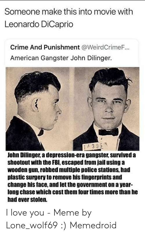 Crime, Fbi, and Jail: Someone make this into movie with  Leonardo DiCaprio  Crime And Punishment @Weird CrimeF...  American Gangster John Dilinger.  14395  John Dilinger, a depression-era gangster, survived a  shootout with the FBI, escaped from jail using a  wooden gun, robbed multiple police stations, had  plastic surgery to remove his fingerprints and  change his face, and let the government on a year-  long chase which cost them four times more than he  had ever stolen.  (6 I love you - Meme by Lone_wolf69 :) Memedroid