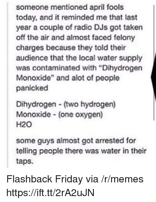 """Taps: someone mentioned april fools  today, and it reminded me that last  year a couple of radio DJs got taken  off the air and almost faced felony  charges because they told their  audience that the local water supply  was contaminated with """"Dihydrogen  Monoxide"""" and alot of people  panicked  Dihydrogen (two hydrogen)  Monoxide (one oxygen)  H20  some guys almost got arrested for  telling people there was water in their  taps. Flashback Friday via /r/memes https://ift.tt/2rA2uJN"""