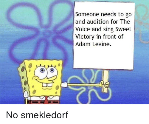 The Voice, Adam Levine, and Voice: Someone needs to go  and audition for The  Voice and sing Sweet  Victory in front of  Adam Levine.  c3 No smekledorf
