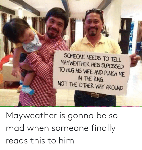 Mayweather, Wife, and Mad: SOMEONE NEEDS TO TELL  MAYWEATHER HES SUPOSSED  TO HUG HS WIFE AND PUNCH ME  NOT THE OTHER WAY AROUND Mayweather is gonna be so mad when someone finally reads this to him
