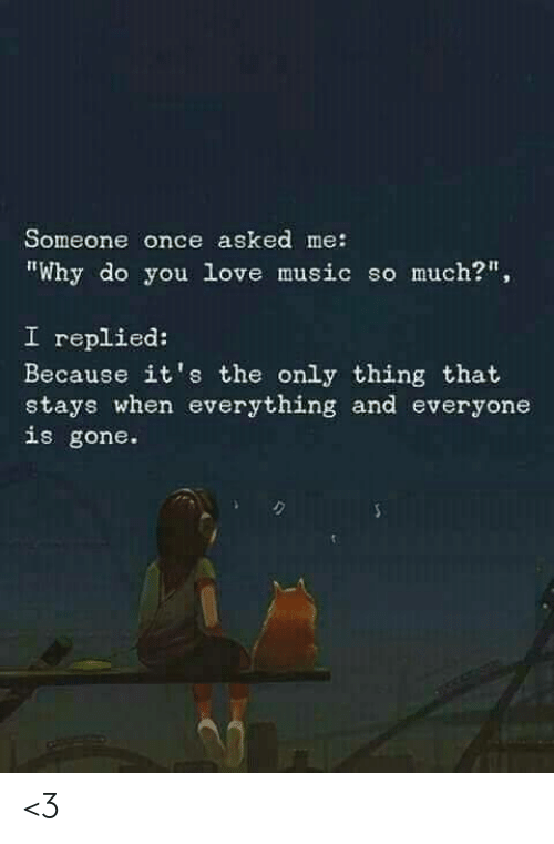 "Love, Memes, and Music: Someone once asked me:  ""Why do you love music so much?""  I replied:  Because it's the only thing that  stays when everything and everyone  is gone. <3"