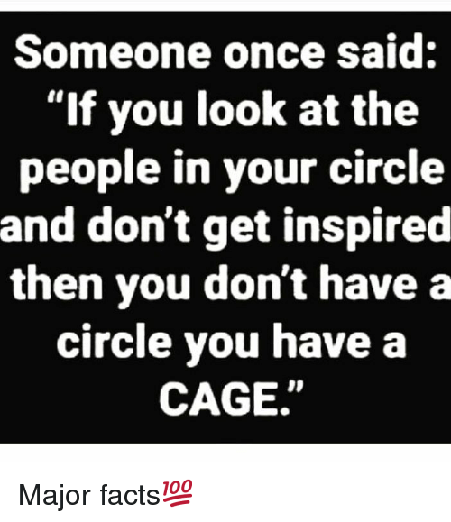 """Facts, Hood, and Once: Someone once said:  """"If you look at the  people in your circle  and don't get inspired  then you don't have a  circle you have a  CAGE"""" Major facts💯"""