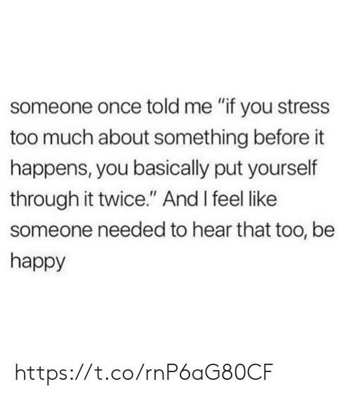 "Memes, Too Much, and Happy: someone once told me ""if you stress  too much about something before it  happens, you basically put yourself  through it twice."" And I feel like  someone needed to hear that too, be  happy https://t.co/rnP6aG80CF"
