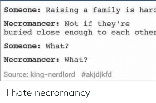 Family, King, and Buried: Someone: Raising a family is hard  Necromancer: Not if they're  buried close enough to each other  Someone: What?  Necromancer: What?  Source: king-nerdlord I hate necromancy