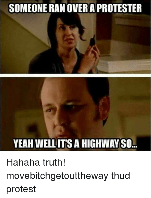 Memes, Protest, and Yeah: SOMEONE RAN OVERAPROTESTER  YEAH WELL ITS A HIGHWAY SO Hahaha truth! movebitchgetouttheway thud protest