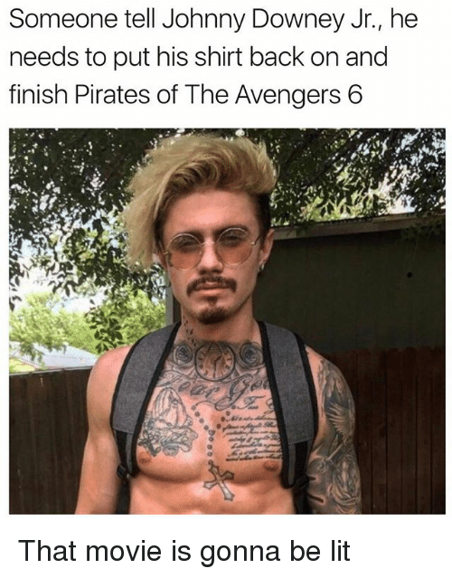 Funny, Lit, and Avengers: Someone tell Johnny Downey Jr., he  needs to put his shirt back on and  finish Pirate  s of The Avengers 6 That movie is gonna be lit
